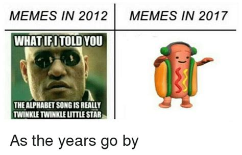 What In Memes - memes in 2012 memes in 2017 what ifutold you the alphabet song is really twinkle twinkle little