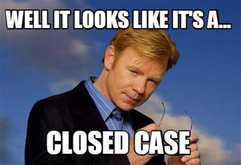 Horatio Caine Meme - meme creator well it looks like it s a closed case