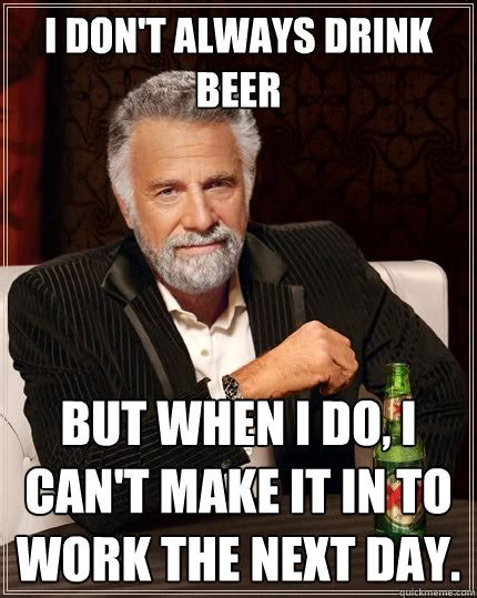 Make Your Own Most Interesting Man In The World Meme - i don t always drink beer but when i do i can t make it