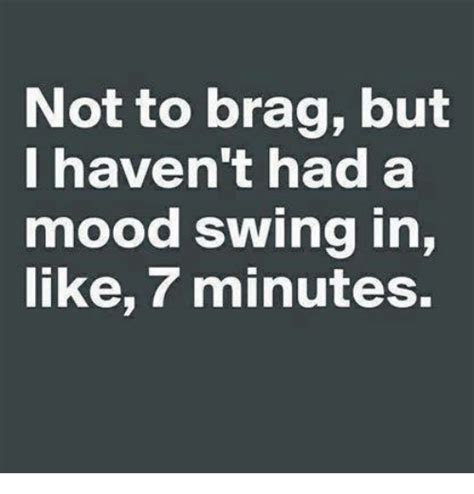 Mood Swing Meme - not to brag but i haven t had a mood swing in like 7