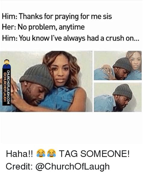I Have A Crush On You Meme - him thanks for praying for me sis her no problem anytime
