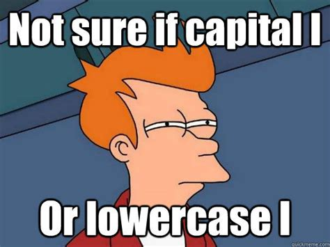 not sure if capital i or lowercase l futurama fry