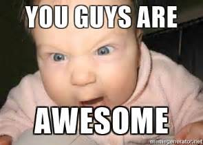 You Are Awesome Meme - you guys are awesome angry baby meme generator