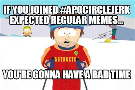 Bad Time Meme Generator - meme creator if you joined apgcirclejerk expected