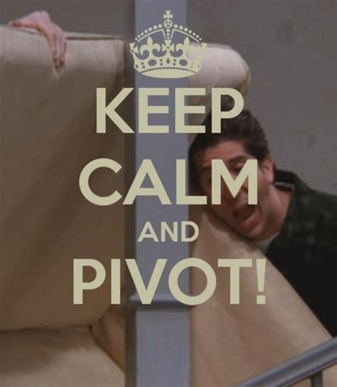 Friends Pivot by Keep Calm And Pivot Friends Nailed It