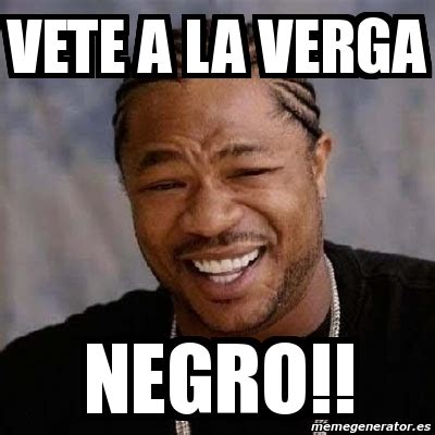 A La Verga Meme - meme yo dawg vete a la verga negro 1259459