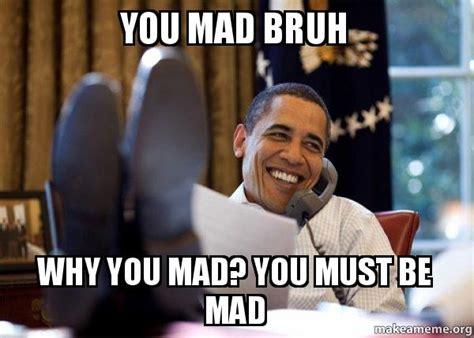 Obama You Mad Meme - you mad bruh why you mad you must be mad happy obama
