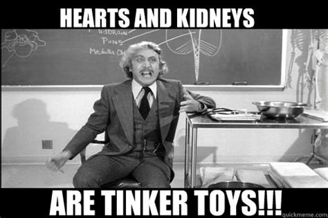 Young Frankenstein Meme - hearts and kidneys are tinker toys angry young