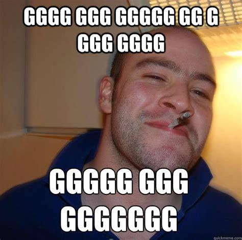 Gggg Meme - gggg ggg ggggg gg g ggg gggg ggggg ggg ggggggg good guy greg
