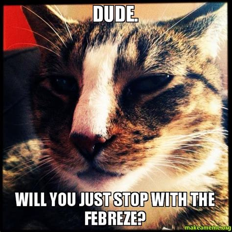 Febreze Meme - dude will you just stop with the febreze make a meme