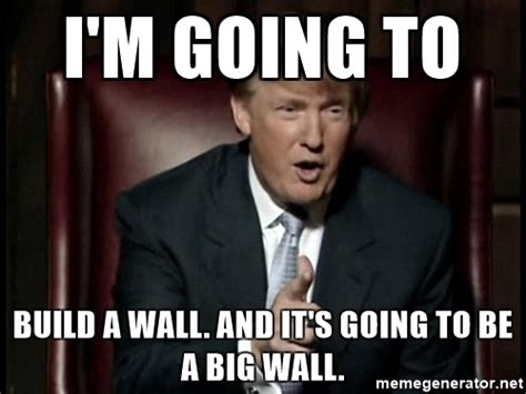 Build A Meme - i m going to build a wall and it s going to be a big wall