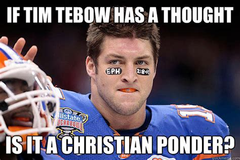 Tim Tebow Memes - if tim tebow has a thought is it a christian ponder
