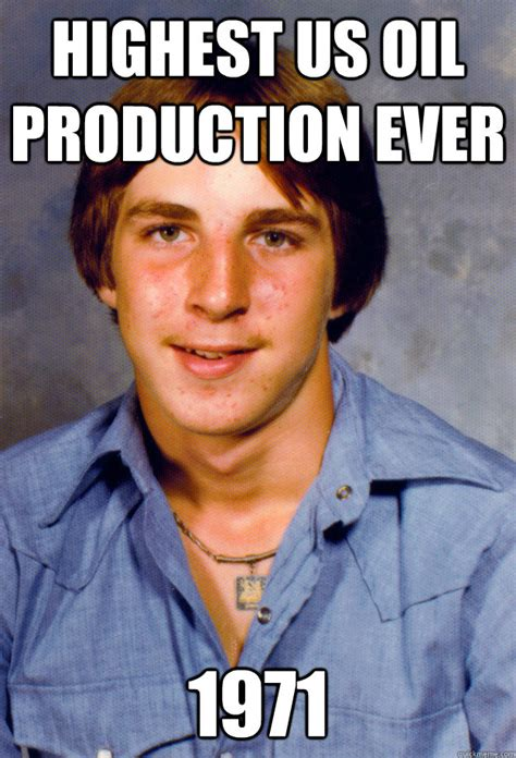 Oil Meme - highest us oil production ever 1971 old economy steven