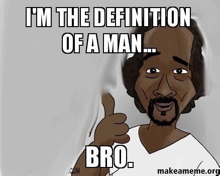 Meme Defintion - i m the definition of a man bro make a meme