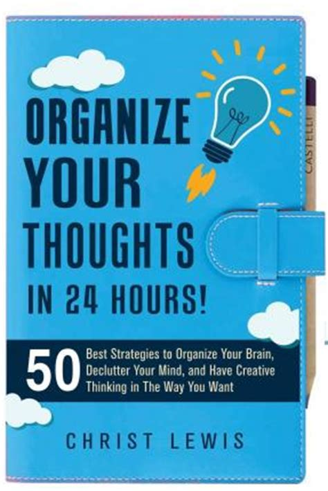 the organized mind thinking organize your thoughts in 24 hours 50 best strategies to organize your brain declutter your