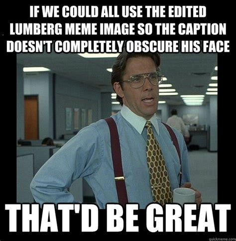 Caption A Meme - if we could all use the edited lumberg meme image so the