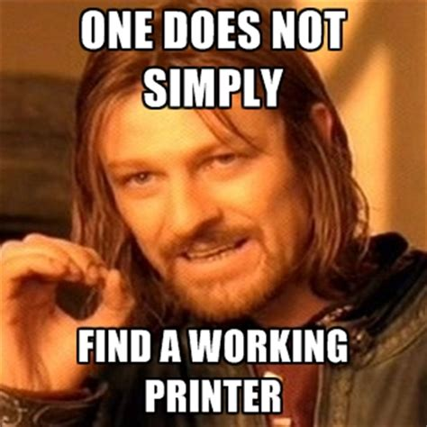 Not Working Meme - one does not simply find a working printer create meme