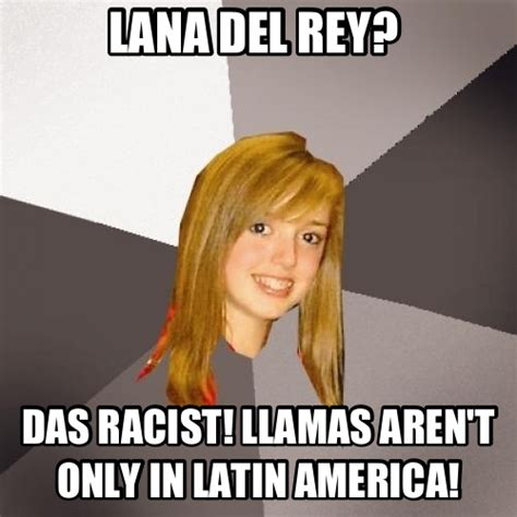 Das Racist Meme - lana del rey das racist llamas aren t only in latin
