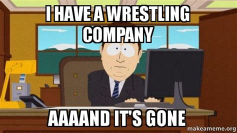 Aaaand Its Gone Meme - i have a wrestling company aaaand it s gone aaaand its