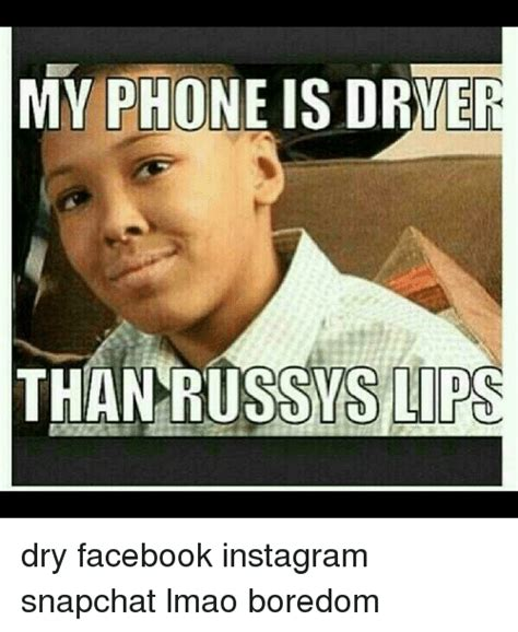 Dry Phone Meme - my phone is dryer than russys lips dry facebook instagram snapchat lmao boredom facebook meme