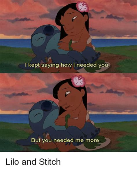 Lilo And Stitch Meme - i kept saying how l needed you but you needed me more lilo