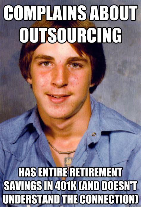 Retirement Meme - complains about outsourcing has entire retirement savings
