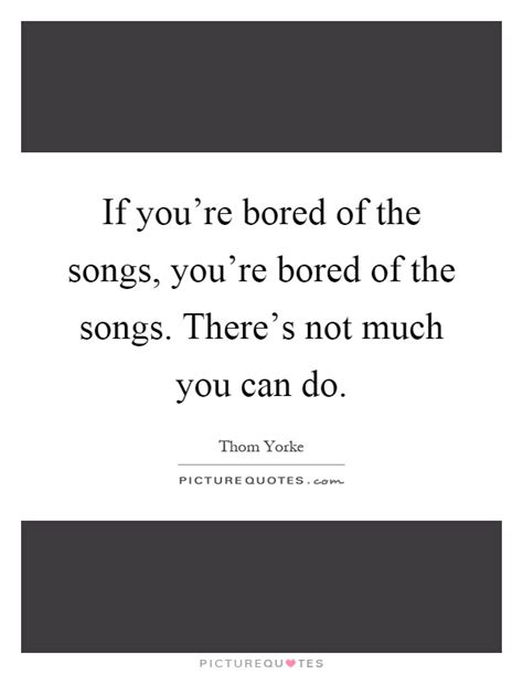 if youre bored with if you re bored of the songs you re bored of the songs there s picture quotes