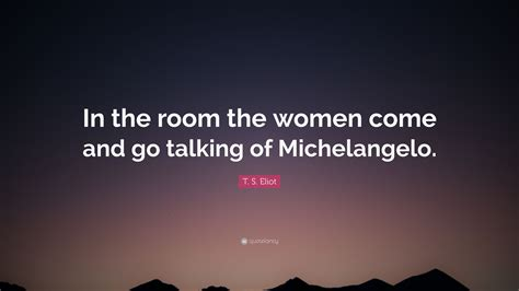 in the room the come and go talking of t s eliot quote in the room the come and go talking of michelangelo 9 wallpapers
