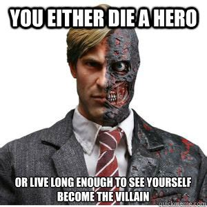 Two Face Meme - you either die a hero or live long enough to see yourself