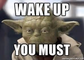 Wake Up Meme - wake up you must master yoda meme generator