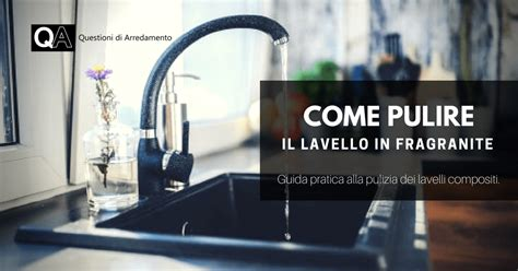 come pulire lavello fragranite pulire il lavello in fragranite questioni di arredamento