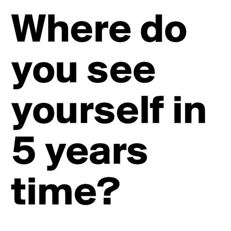 Where Do You See Yourself 5 Years From Now Mba by Where Do You See Yourself In 5 Years Time Post By