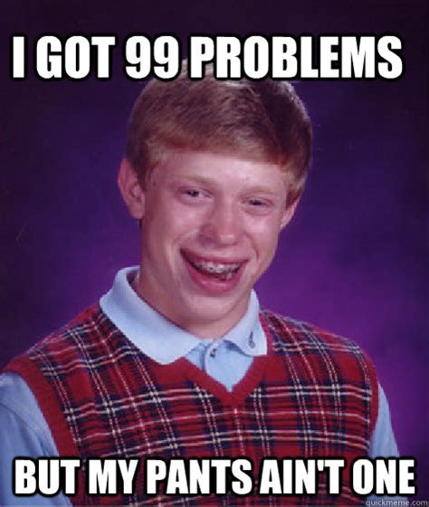 I Got 99 Problems Meme - i got 99 problems but my pants ain t one bad luck brain