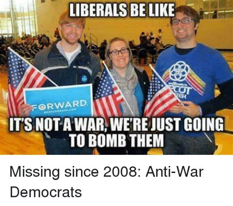 Anti Liberal Memes - liberals be like forward its nota war werejustgoing to bomb them missing since 2008 anti war