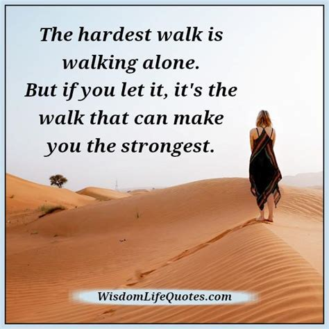 walking alone quotes the hardest walk is walking alone wisdom quotes