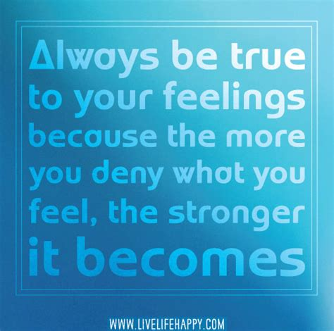 always be true to your feelings because the more you deny