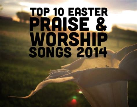 songs for easter sunday service top 10 easter praise worship songs for 2014