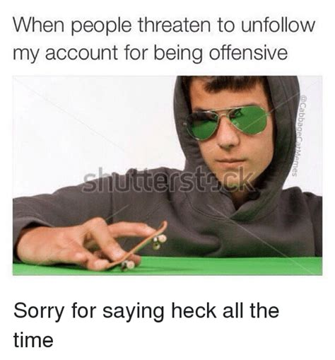 Dank Memes Offensive - when people threaten to unfollow my account for being offensive sorry for saying heck all the