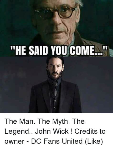 John Wick Memes - he said you come the man the myth the legend john wick credits to owner dc fans united like