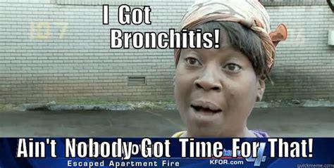 Bronchitis Meme - ain t nobody got time for that quickmeme
