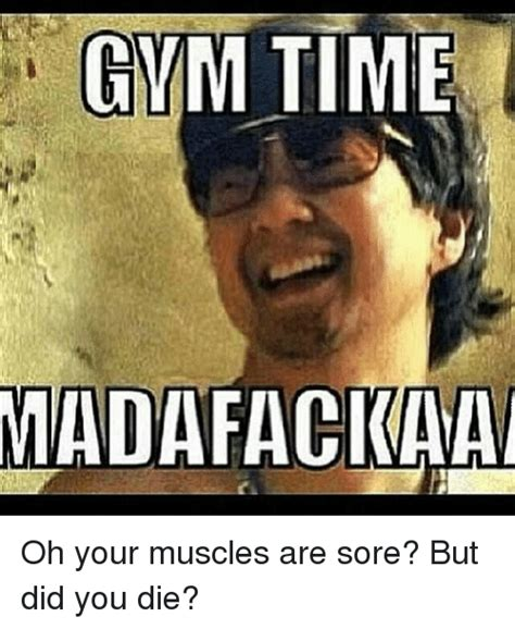 Sore Muscles Meme - gym time madafackaa oh your muscles are sore but did you