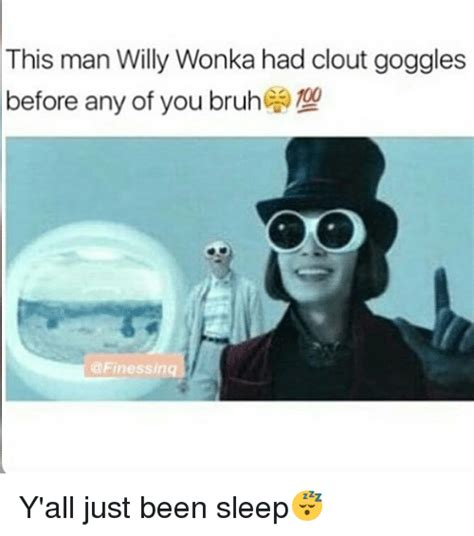 Goggles Meme - this man willy wonka had clout goggles before any of you