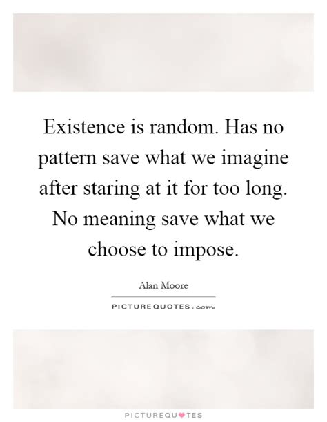 no pattern meaning existence is random has no pattern save what we imagine