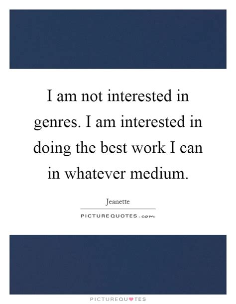 i am not interested in genres i am interested in doing