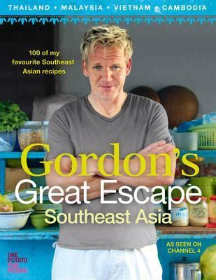 gordons great escape gordon ramsay s great escape 100 recipes inspired by asia