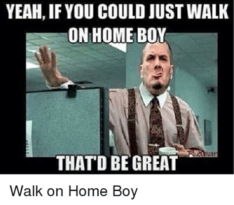 yeah if you could justwalk on home boy thatd be great walk