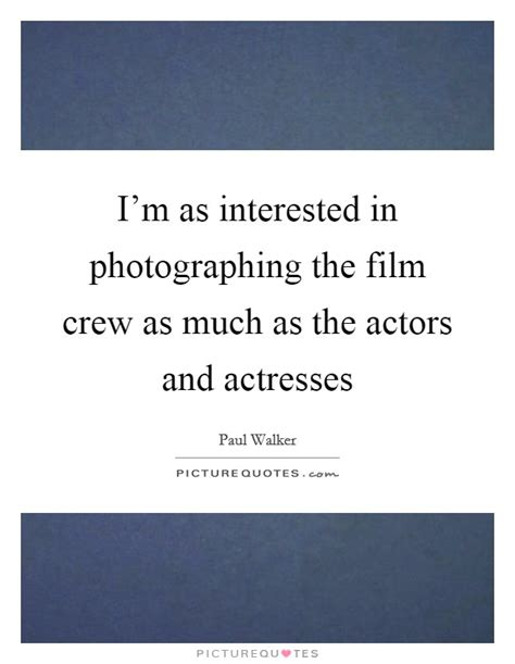 film crew quotes i m as interested in photographing the film crew as much
