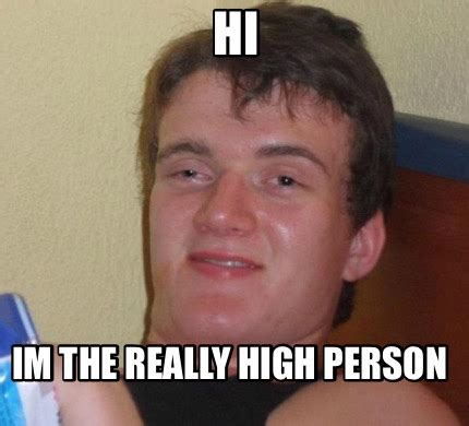 High Guy Meme Generator - meme creator hi im the really high person meme generator