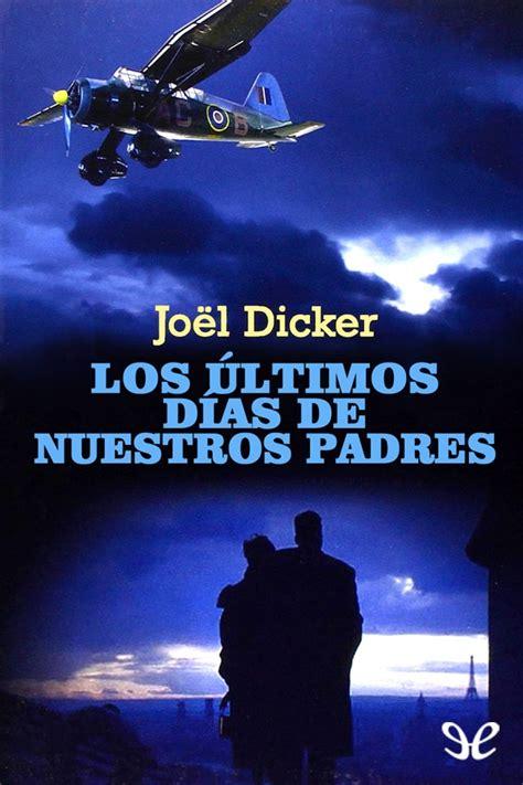 libro los ultimos dias de los 250 ltimos d 237 as de nuestros padres jo 235 l dicker en pdf libros gratis