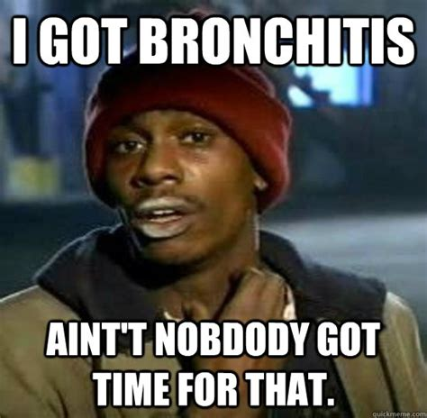 Bronchitis Meme - i got bronchitis aint t nobdody got time for that sweet